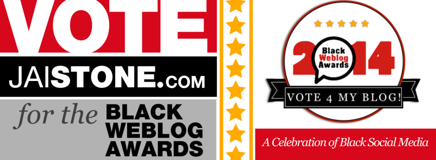 Vote JaiStone.com For The Black Weblog Awards (VOTING ENDS 10/14/14)
