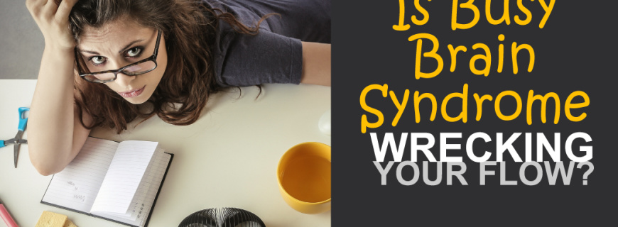 Is Busy Brain Syndrome Wrecking Your Flow?
