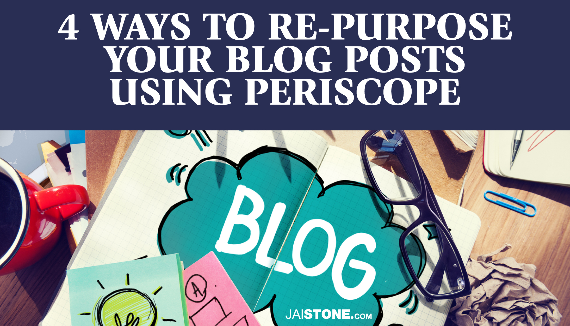 4 Ways To Re-Purpose Your Blog Posts Using Periscope