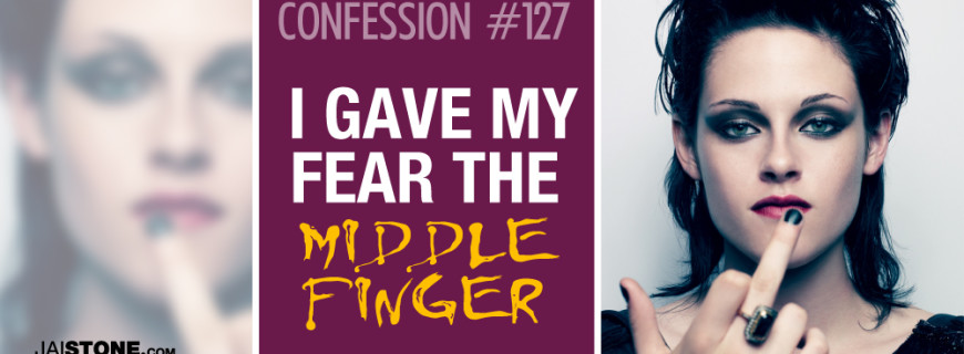Confession # 127: I Gave My Fear The Middle Finger