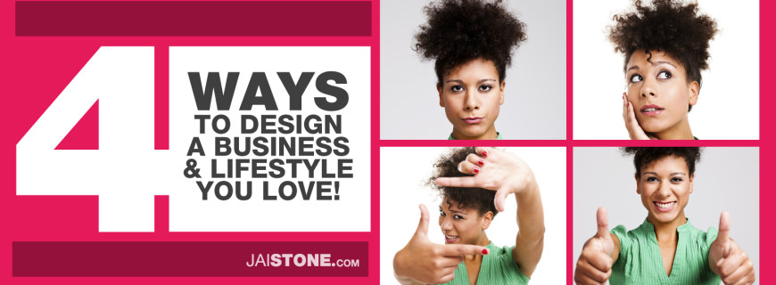 4 Ways To Design A Business and Lifestyle You Love
