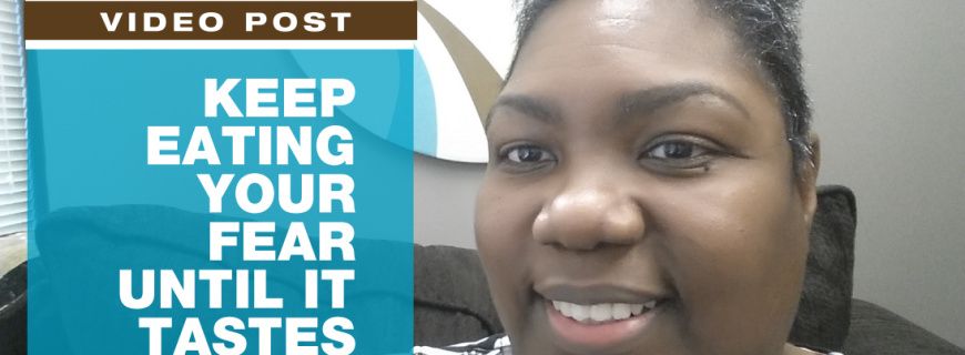 Keep Eating Your Fear Until It Tastes Good [VIDEO]